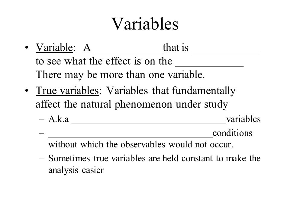 Variables Variable: A ____________that is ____________ to see what the effect is on the ____________ There may be more than one variable.