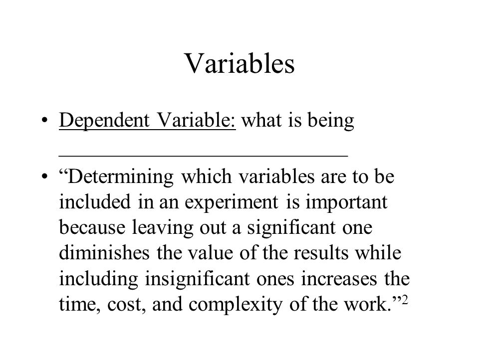 Variables Dependent Variable: what is being ___________________________.