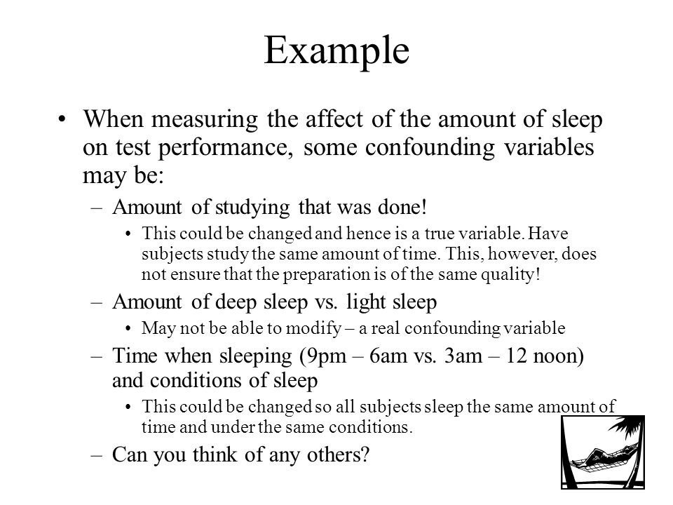 Example When measuring the affect of the amount of sleep on test performance, some confounding variables may be: