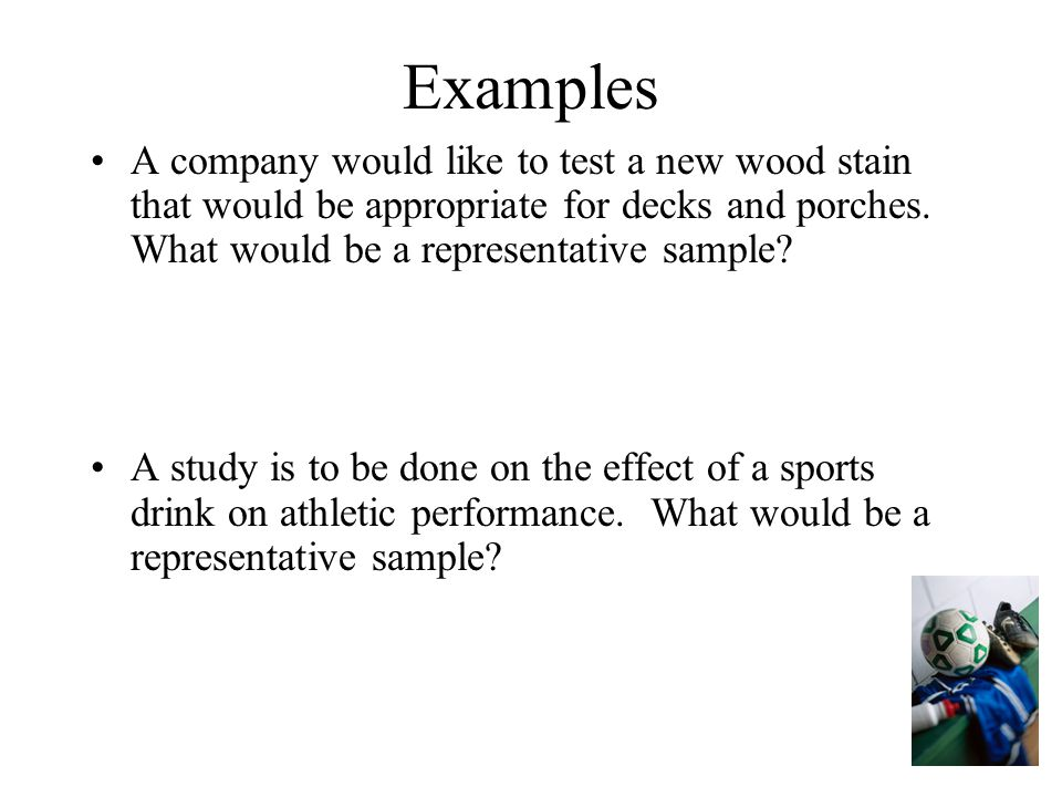 Examples A company would like to test a new wood stain that would be appropriate for decks and porches. What would be a representative sample