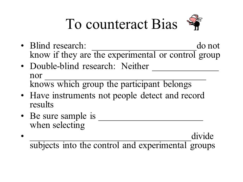 To counteract Bias Blind research: ______________________do not know if they are the experimental or control group.