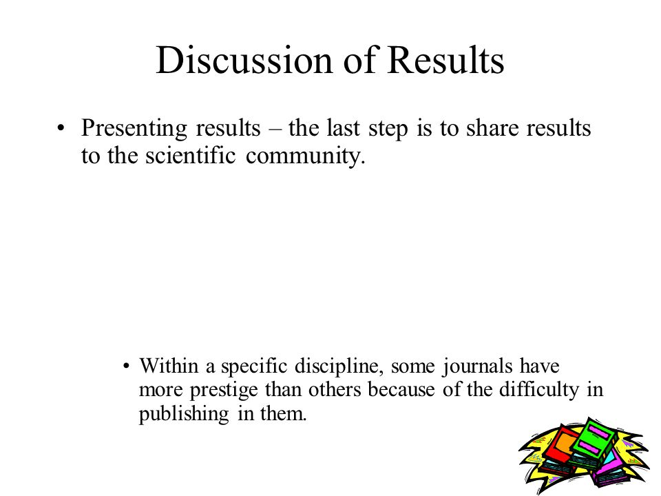 Discussion of Results Presenting results – the last step is to share results to the scientific community.