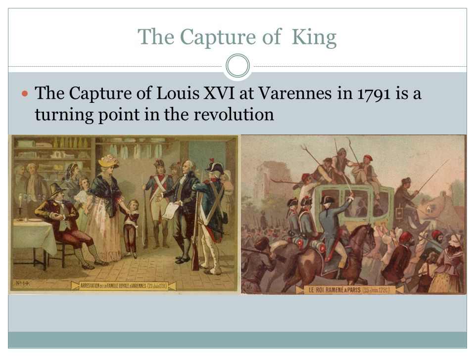 The Capture of King The Capture of Louis XVI at Varennes in 1791 is a turning point in the revolution.