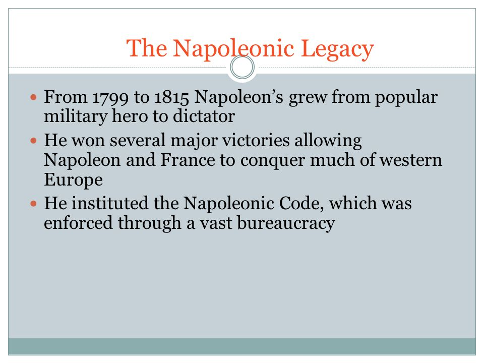 The Napoleonic Legacy From 1799 to 1815 Napoleon's grew from popular military hero to dictator.
