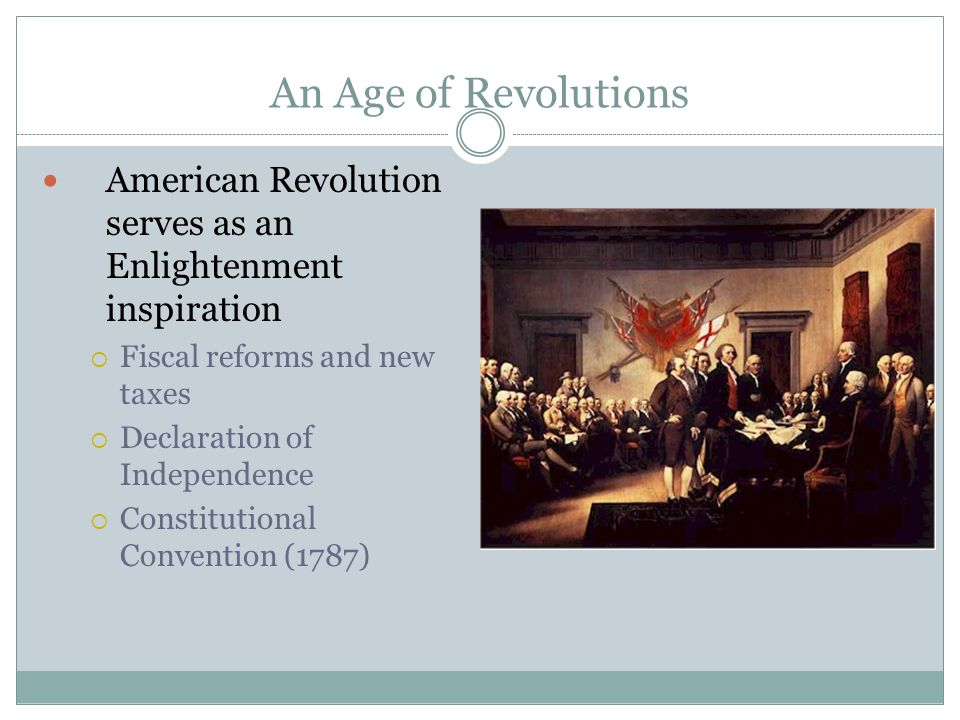 An Age of Revolutions American Revolution serves as an Enlightenment inspiration. Fiscal reforms and new taxes.