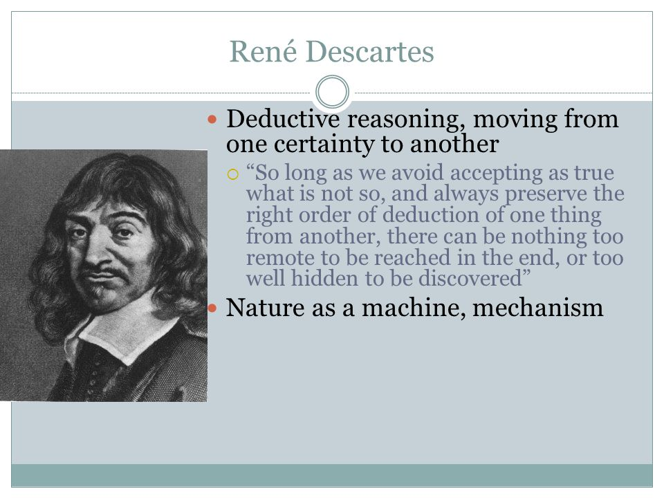 René Descartes Deductive reasoning, moving from one certainty to another.