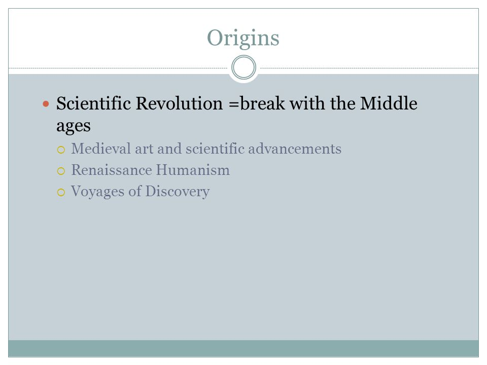 Origins Scientific Revolution =break with the Middle ages