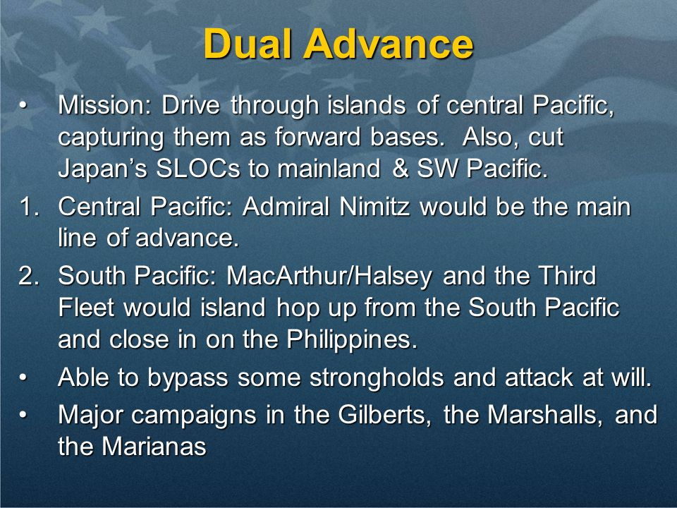Dual Advance Mission: Drive through islands of central Pacific, capturing them as forward bases. Also, cut Japan's SLOCs to mainland & SW Pacific.