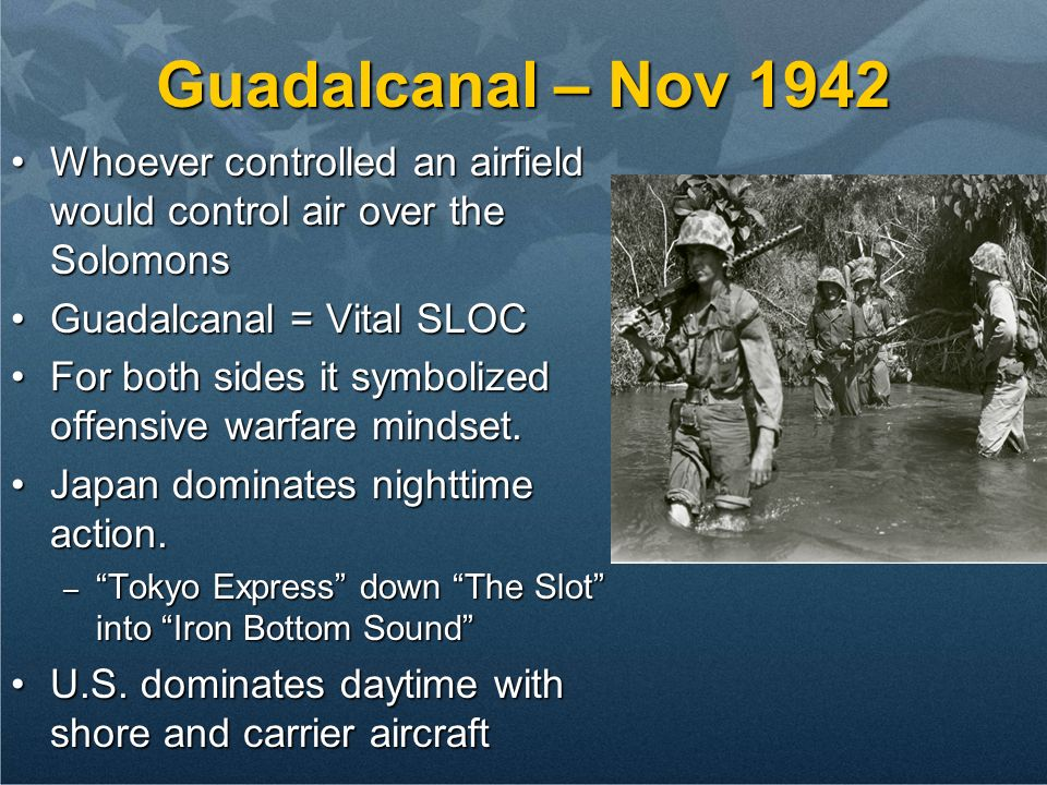 Guadalcanal – Nov 1942 Whoever controlled an airfield would control air over the Solomons. Guadalcanal = Vital SLOC.