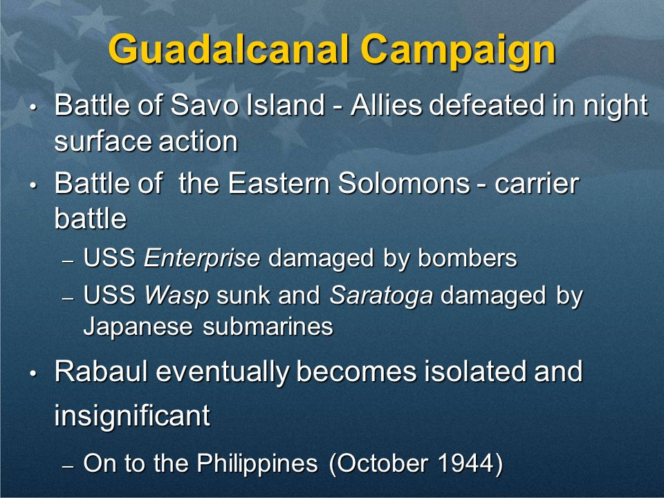 Guadalcanal CampaignBattle of Savo Island - Allies defeated in night surface action. Battle of the Eastern Solomons - carrier battle.