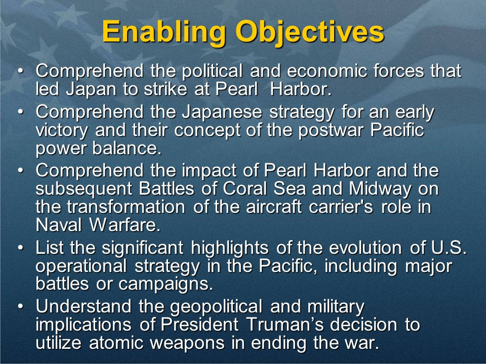 Enabling Objectives Comprehend the political and economic forces that led Japan to strike at Pearl Harbor.