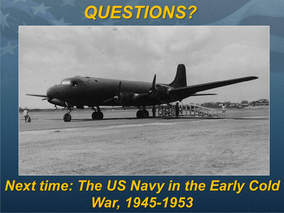Next time: The US Navy in the Early Cold War, 1945-1953