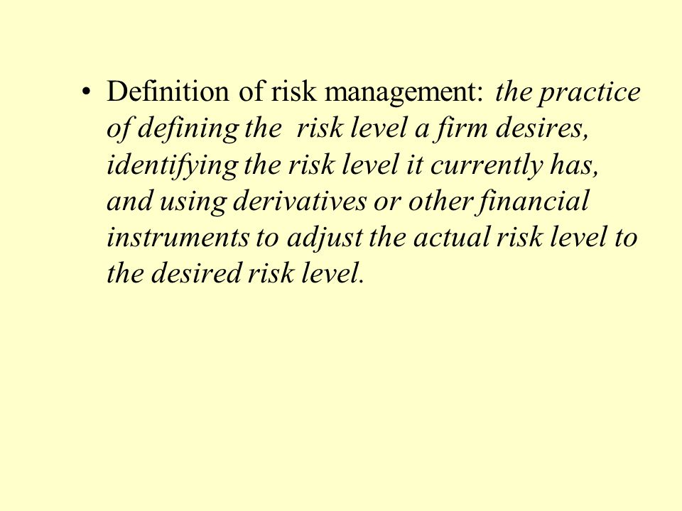 Definition of risk management: the practice of defining the risk level a firm desires, identifying the risk level it currently has, and using derivatives or other financial instruments to adjust the actual risk level to the desired risk level.