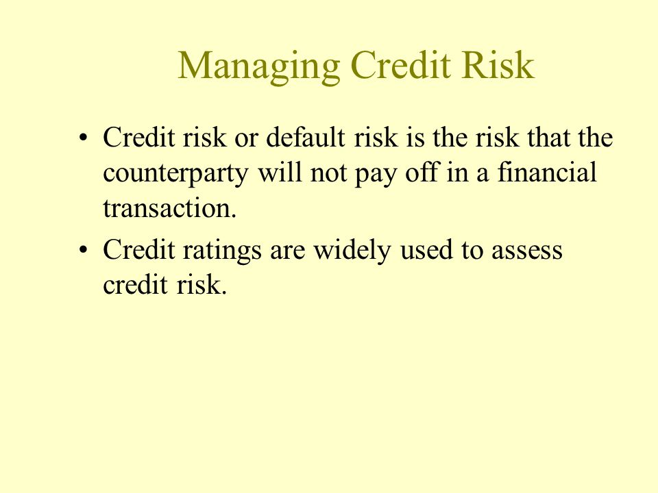 Managing Credit Risk Credit risk or default risk is the risk that the counterparty will not pay off in a financial transaction.
