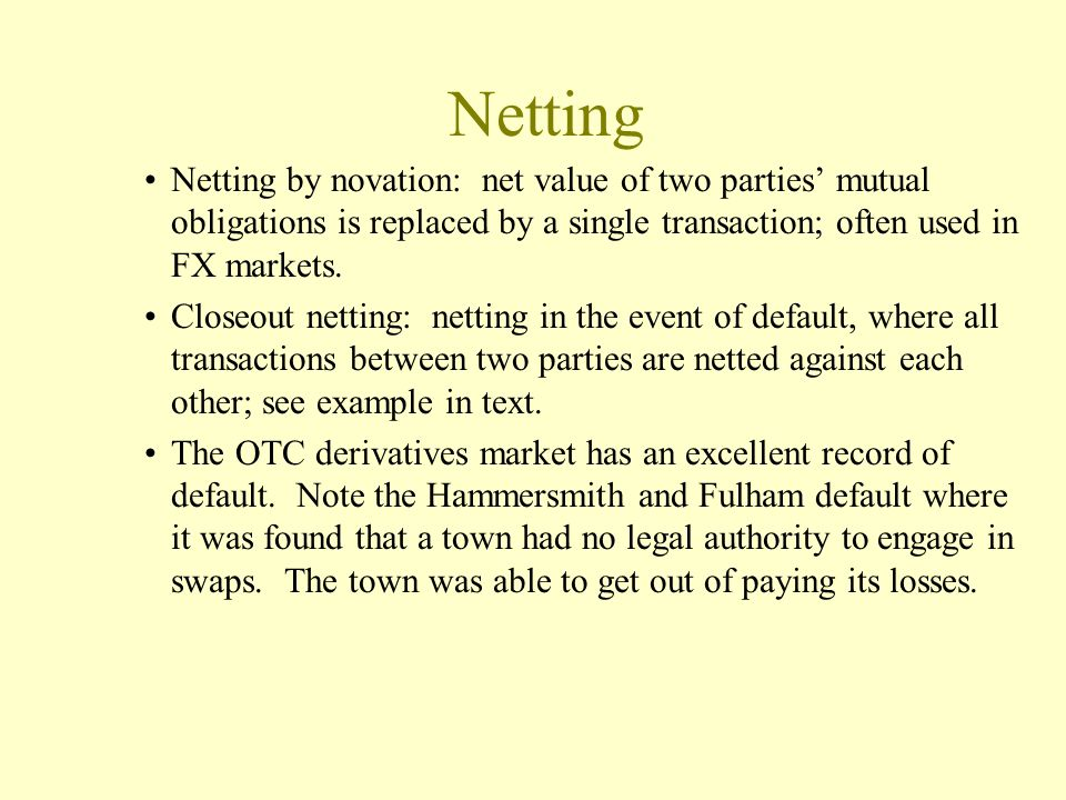 Netting Netting by novation: net value of two parties' mutual obligations is replaced by a single transaction; often used in FX markets.