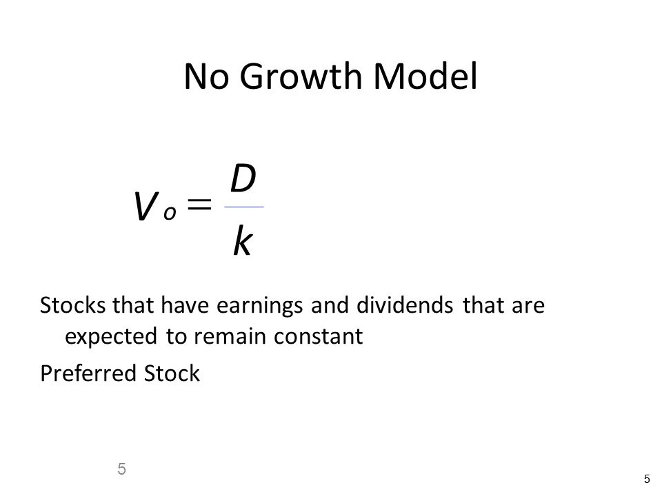 No Growth Model D. = V. o. k. Stocks that have earnings and dividends that are expected to remain constant.