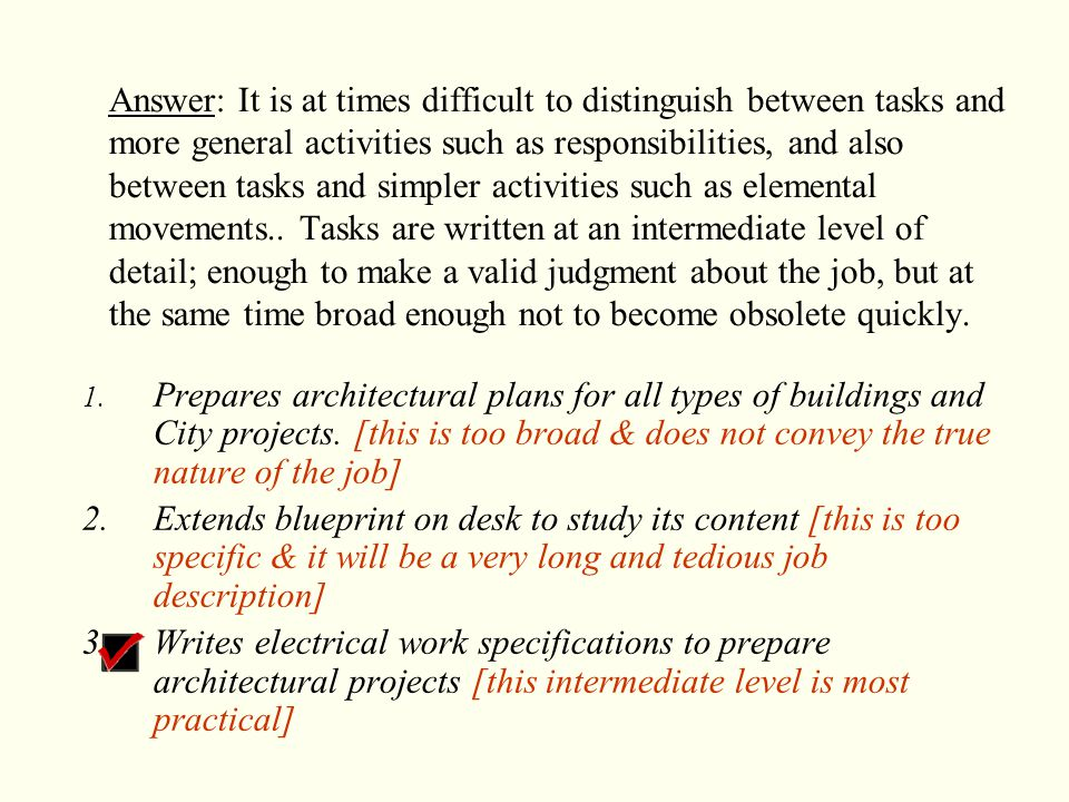 Answer: It is at times difficult to distinguish between tasks and more general activities such as responsibilities, and also between tasks and simpler activities such as elemental movements.. Tasks are written at an intermediate level of detail; enough to make a valid judgment about the job, but at the same time broad enough not to become obsolete quickly.