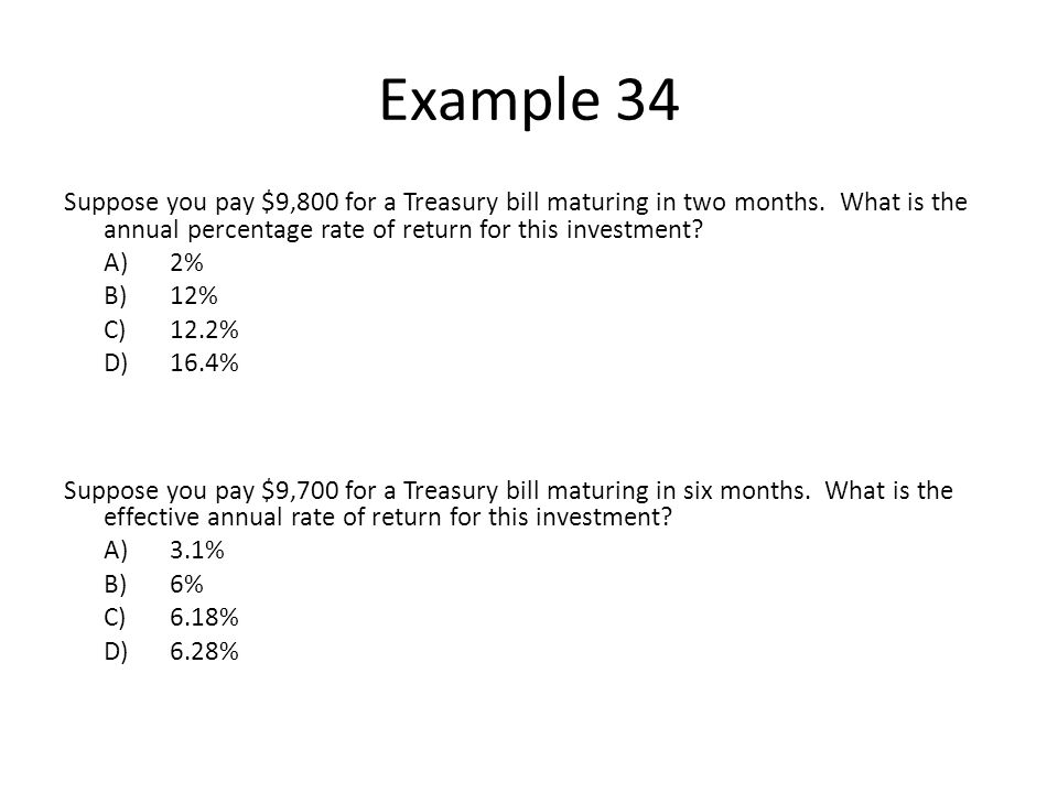 Example 34 Suppose you pay $9,800 for a Treasury bill maturing in two months. What is the annual percentage rate of return for this investment