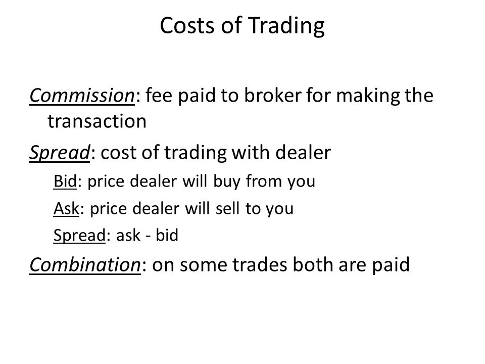 Costs of Trading Commission: fee paid to broker for making the transaction. Spread: cost of trading with dealer.