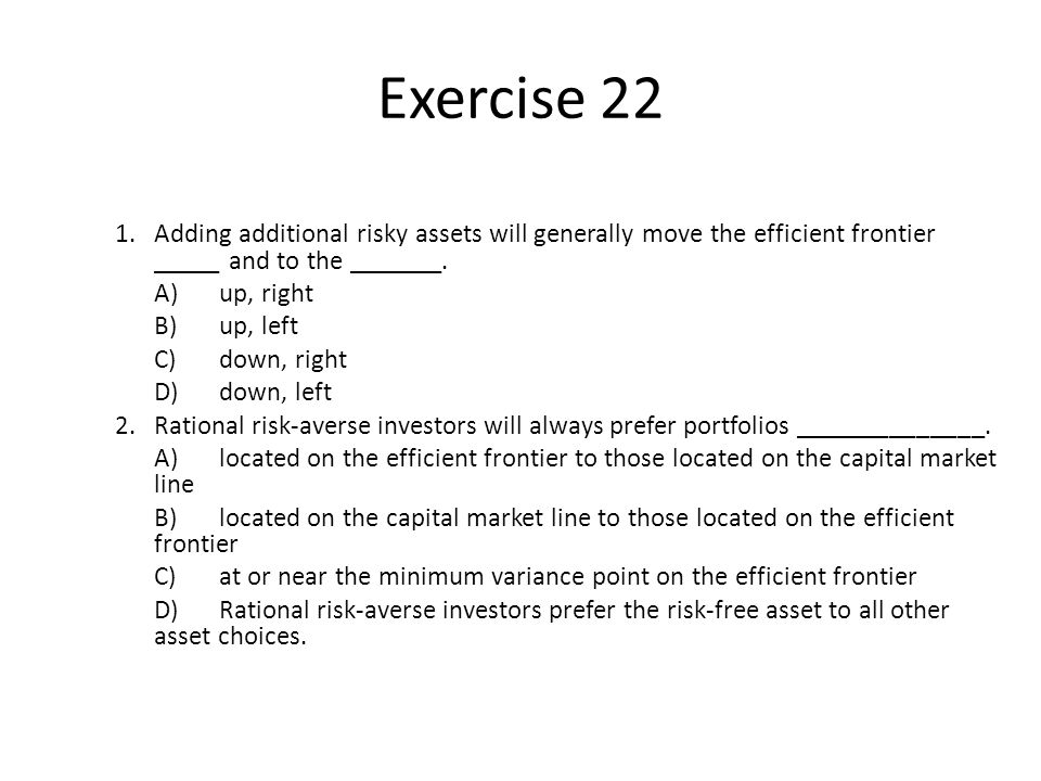 Exercise 22 1. Adding additional risky assets will generally move the efficient frontier _____ and to the _______.