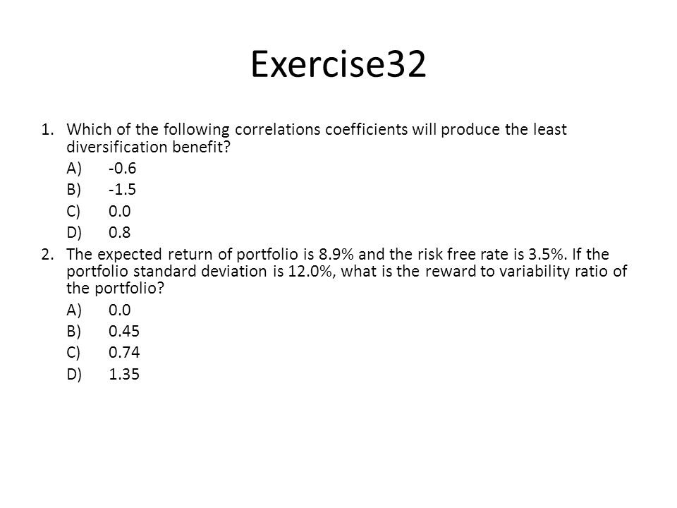 Exercise32 1. Which of the following correlations coefficients will produce the least diversification benefit