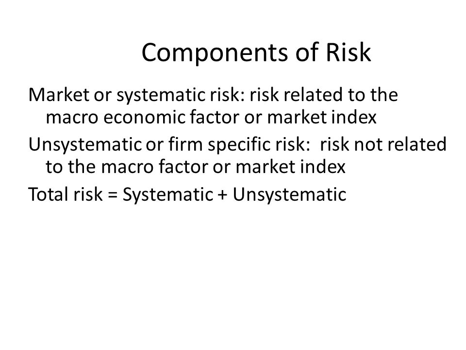 Components of Risk Market or systematic risk: risk related to the macro economic factor or market index.