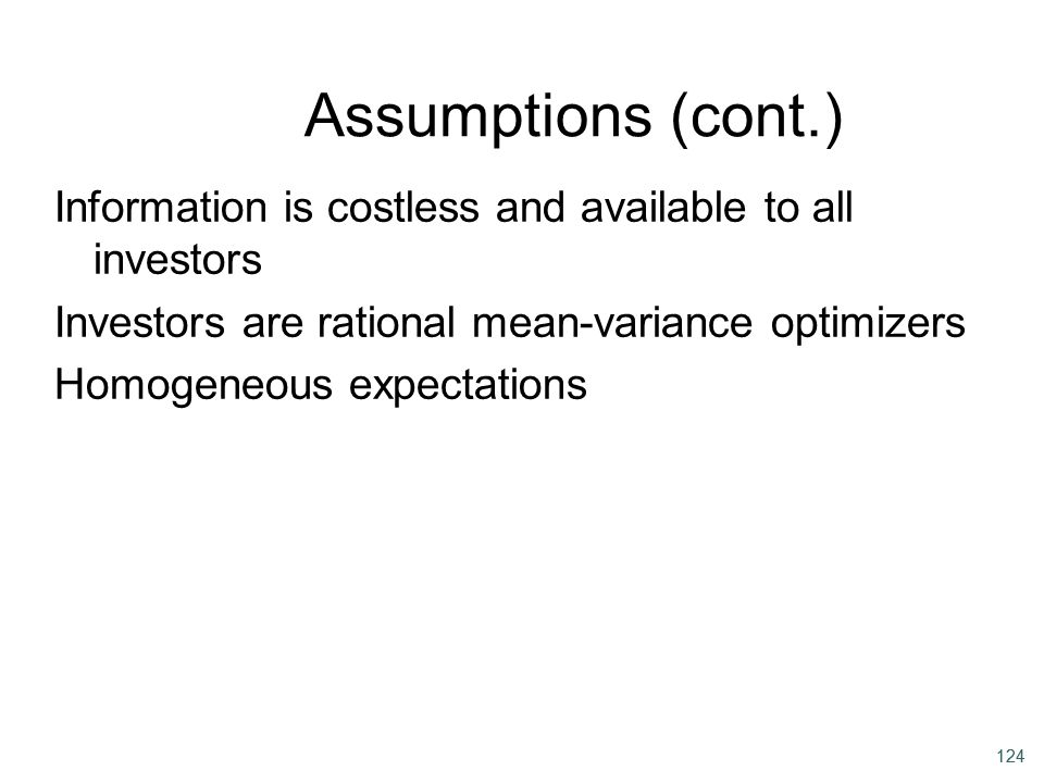 Assumptions (cont.) Information is costless and available to all investors. Investors are rational mean-variance optimizers.