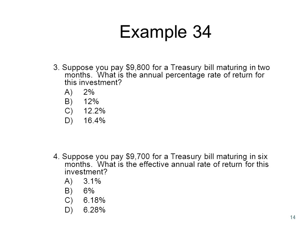 Example 34 3. Suppose you pay $9,800 for a Treasury bill maturing in two months. What is the annual percentage rate of return for this investment