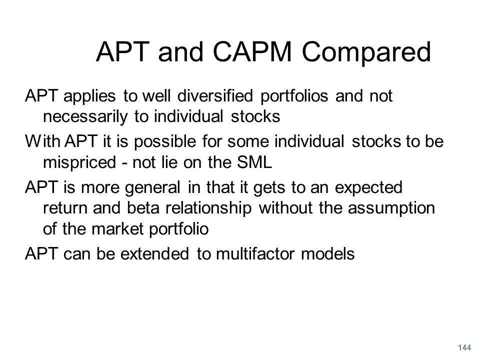 APT and CAPM Compared APT applies to well diversified portfolios and not necessarily to individual stocks.