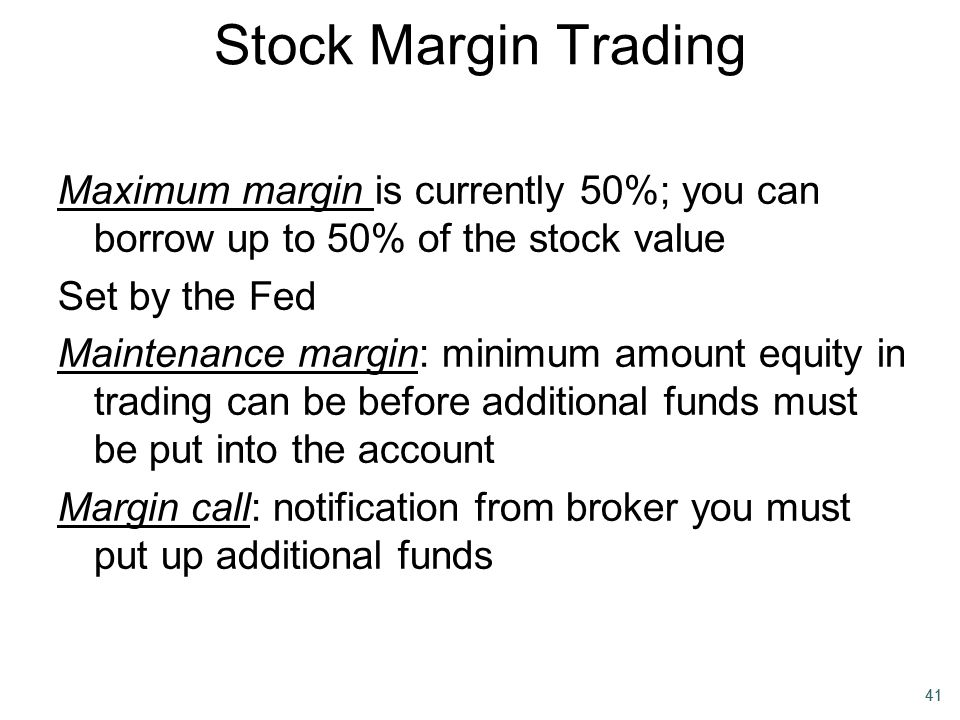 Stock Margin Trading Maximum margin is currently 50%; you can borrow up to 50% of the stock value. Set by the Fed.