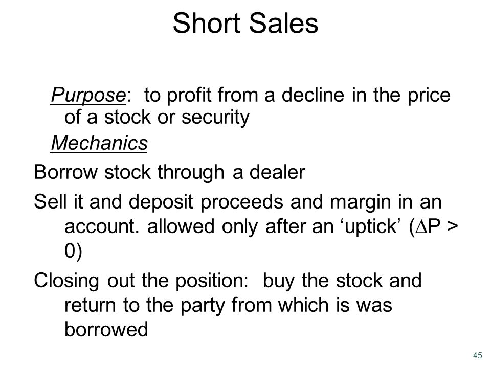 Short Sales Purpose: to profit from a decline in the price of a stock or security. Mechanics. Borrow stock through a dealer.