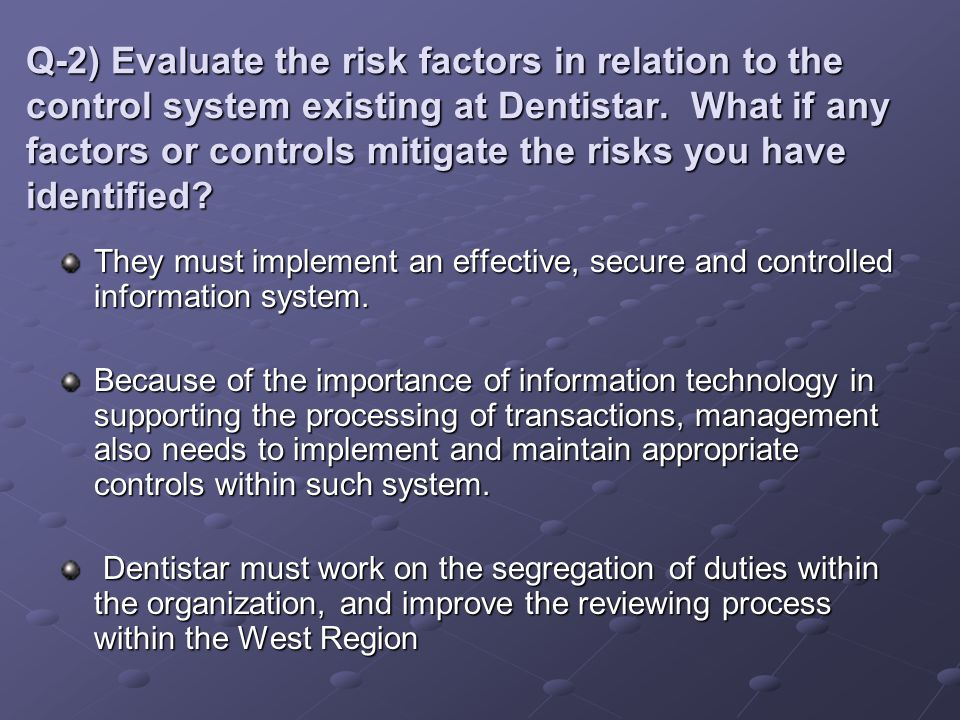 Q-2) Evaluate the risk factors in relation to the control system existing at Dentistar. What if any factors or controls mitigate the risks you have identified