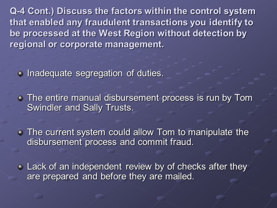 Q-4 Cont.) Discuss the factors within the control system that enabled any fraudulent transactions you identify to be processed at the West Region without detection by regional or corporate management.