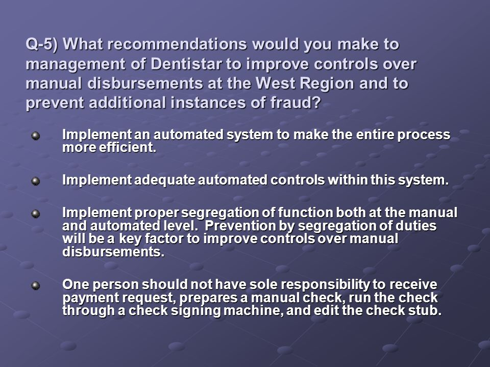 Q-5) What recommendations would you make to management of Dentistar to improve controls over manual disbursements at the West Region and to prevent additional instances of fraud
