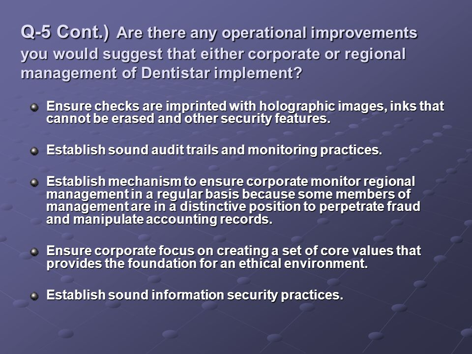 Q-5 Cont.) Are there any operational improvements you would suggest that either corporate or regional management of Dentistar implement