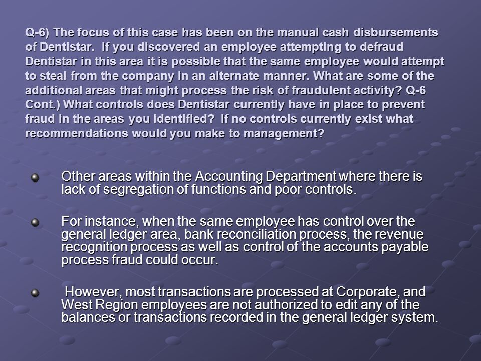 Q-6) The focus of this case has been on the manual cash disbursements of Dentistar. If you discovered an employee attempting to defraud Dentistar in this area it is possible that the same employee would attempt to steal from the company in an alternate manner. What are some of the additional areas that might process the risk of fraudulent activity Q-6 Cont.) What controls does Dentistar currently have in place to prevent fraud in the areas you identified If no controls currently exist what recommendations would you make to management