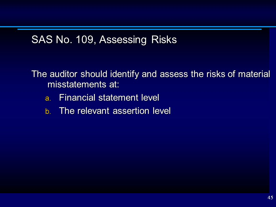 SAS No. 109, Assessing Risks The auditor should identify and assess the risks of material misstatements at: