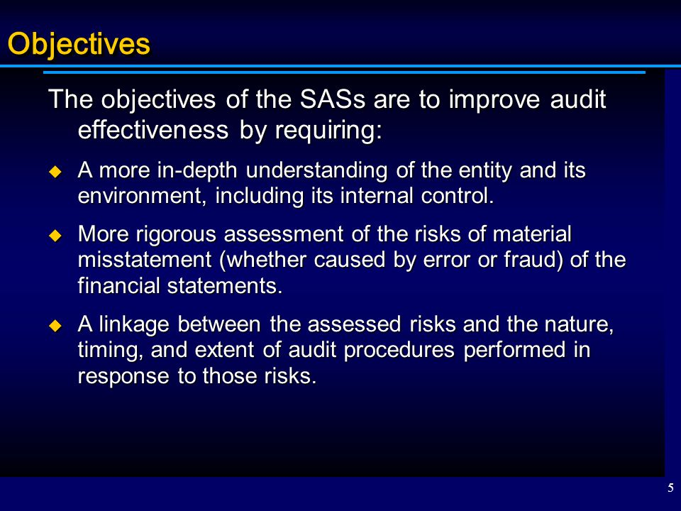 Objectives The objectives of the SASs are to improve audit effectiveness by requiring: