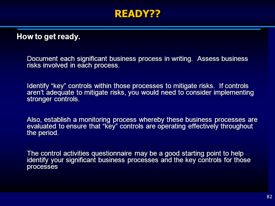 READY How to get ready. Document each significant business process in writing. Assess business risks involved in each process.