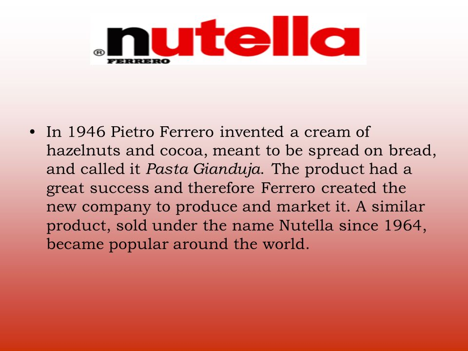 In 1946 Pietro Ferrero invented a cream of hazelnuts and cocoa, meant to be spread on bread, and called it Pasta Gianduja.