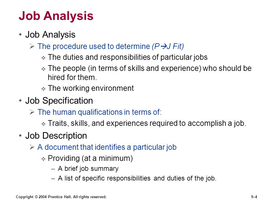 provides a single 200 word description of job analysis job description and job specification Job analysis the procedure for determining the duties and skill requirements of a job and the kind of person who should be hired for it job description a list of a job's duties, responsibilities, reporting relationships, working conditions, and supervisory responsibilities—one product of a job analysis job specification a list of a job.