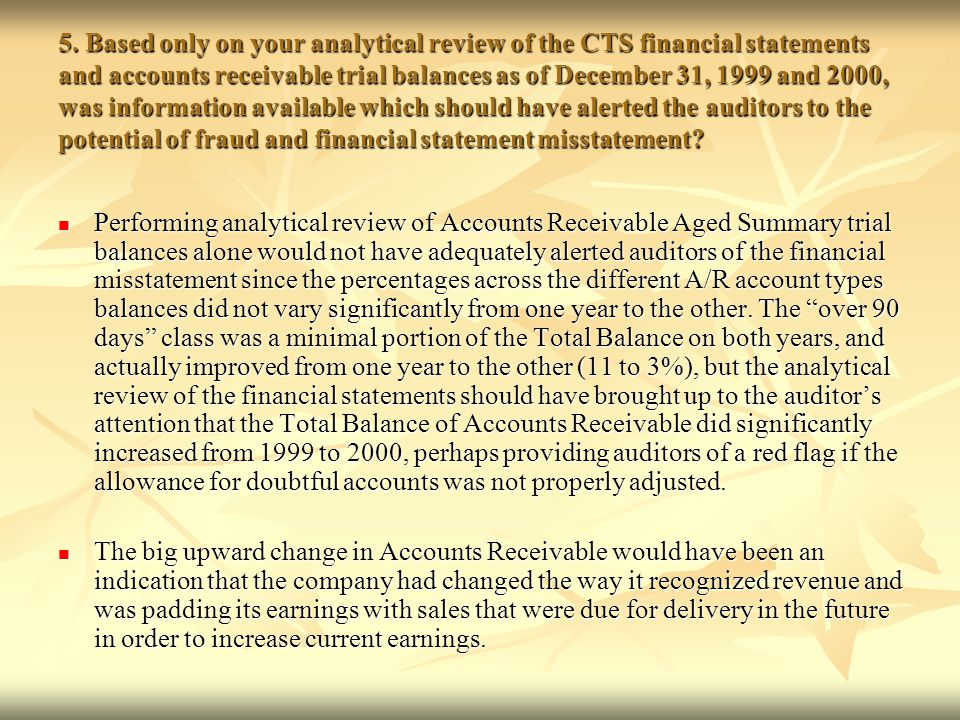 5. Based only on your analytical review of the CTS financial statements and accounts receivable trial balances as of December 31, 1999 and 2000, was information available which should have alerted the auditors to the potential of fraud and financial statement misstatement