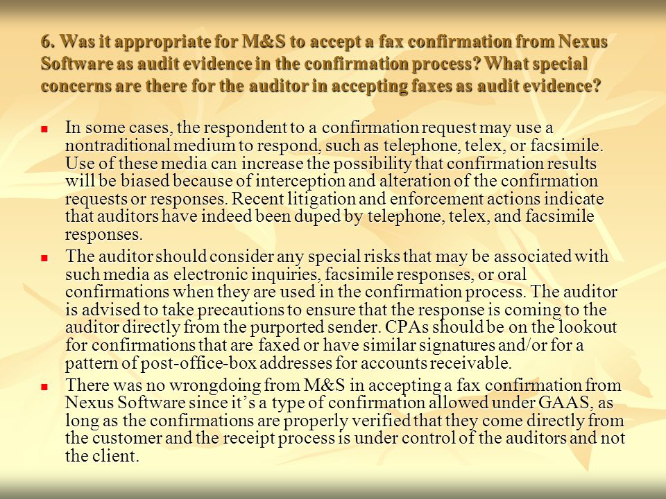 6. Was it appropriate for M&S to accept a fax confirmation from Nexus Software as audit evidence in the confirmation process What special concerns are there for the auditor in accepting faxes as audit evidence