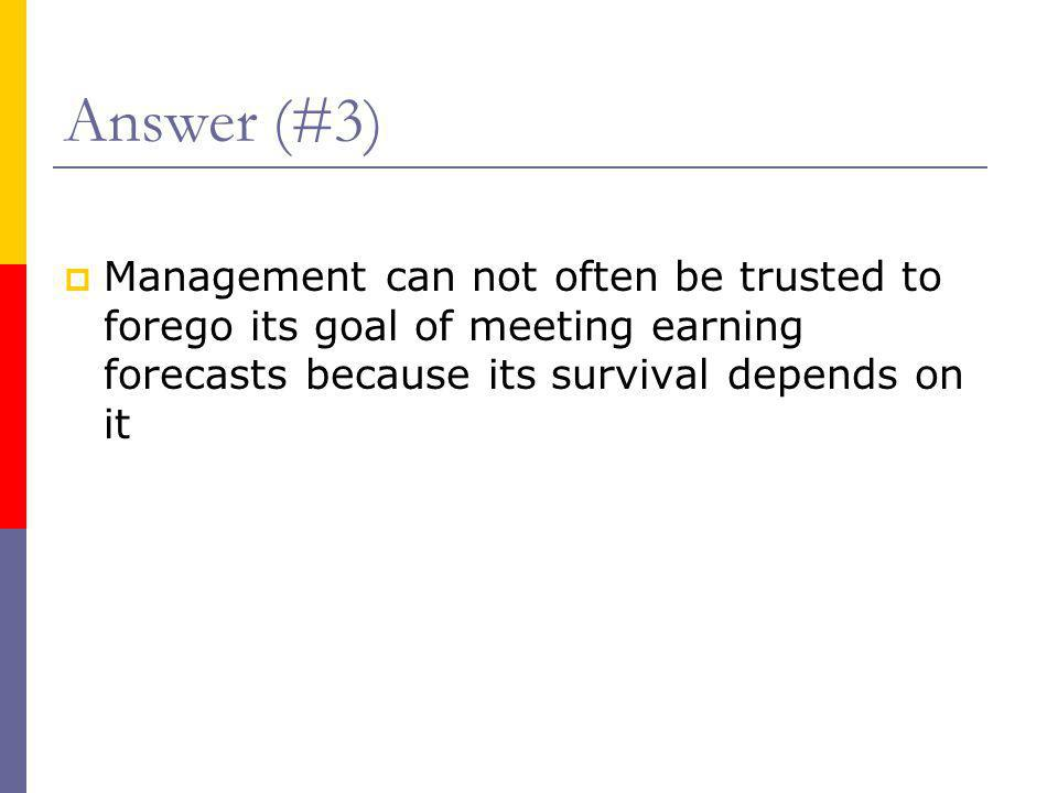 Answer (#3) Management can not often be trusted to forego its goal of meeting earning forecasts because its survival depends on it.