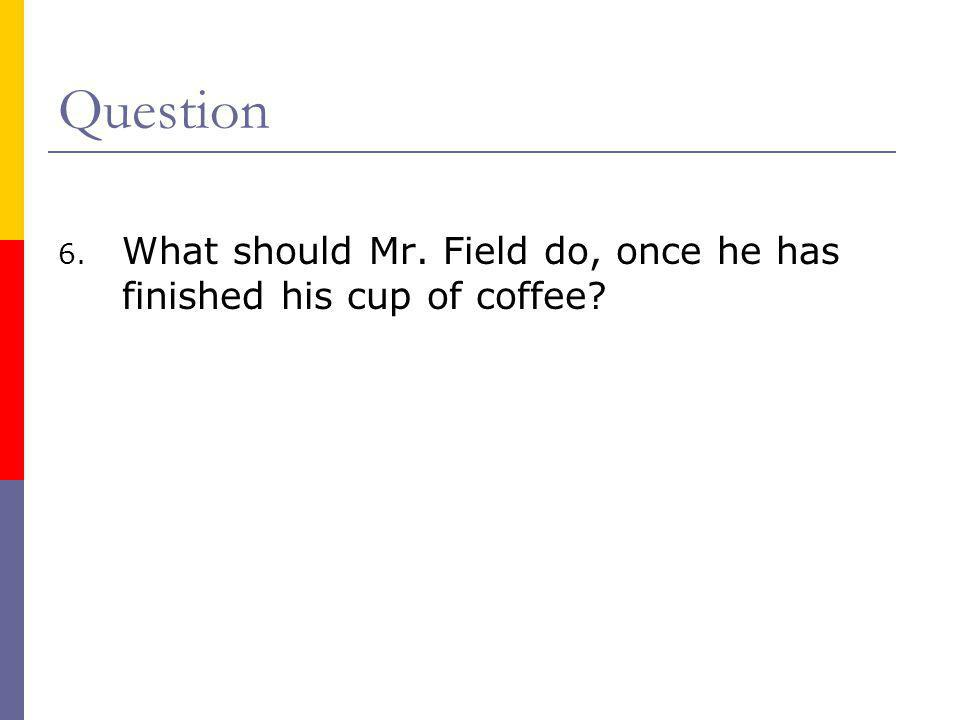 Question What should Mr. Field do, once he has finished his cup of coffee