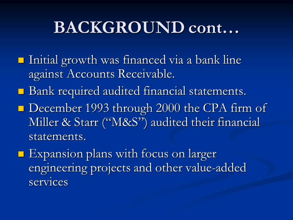 BACKGROUND cont… Initial growth was financed via a bank line against Accounts Receivable. Bank required audited financial statements.