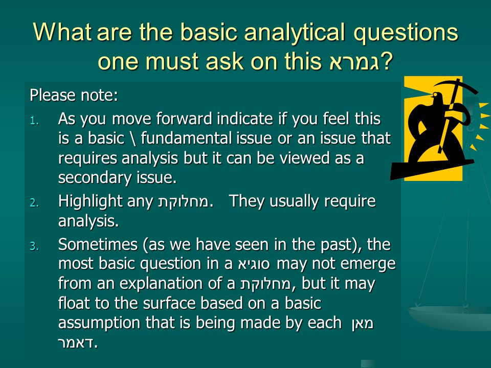 What are the basic analytical questions one must ask on this גמרא
