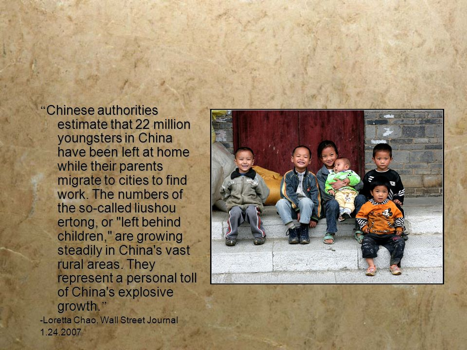 Chinese authorities estimate that 22 million youngsters in China have been left at home while their parents migrate to cities to find work. The numbers of the so-called liushou ertong, or left behind children, are growing steadily in China s vast rural areas. They represent a personal toll of China s explosive growth.