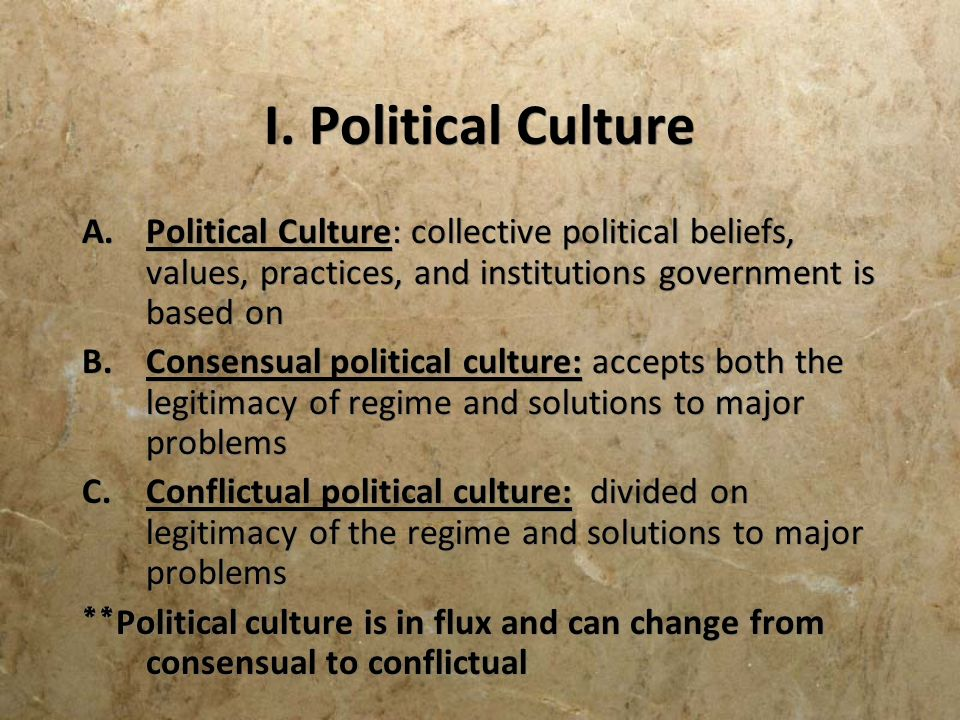 I. Political Culture Political Culture: collective political beliefs, values, practices, and institutions government is based on.