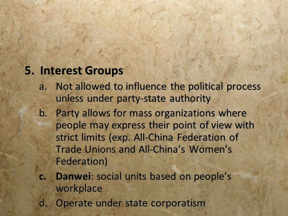 5. Interest Groups Not allowed to influence the political process unless under party-state authority.
